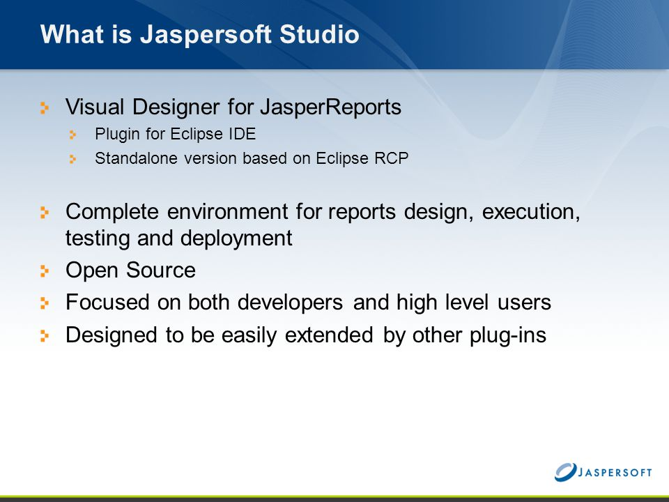 What is Jaspersoft Studio Visual Designer for JasperReports Plugin for Eclipse IDE Standalone version based on Eclipse RCP Complete environment for re