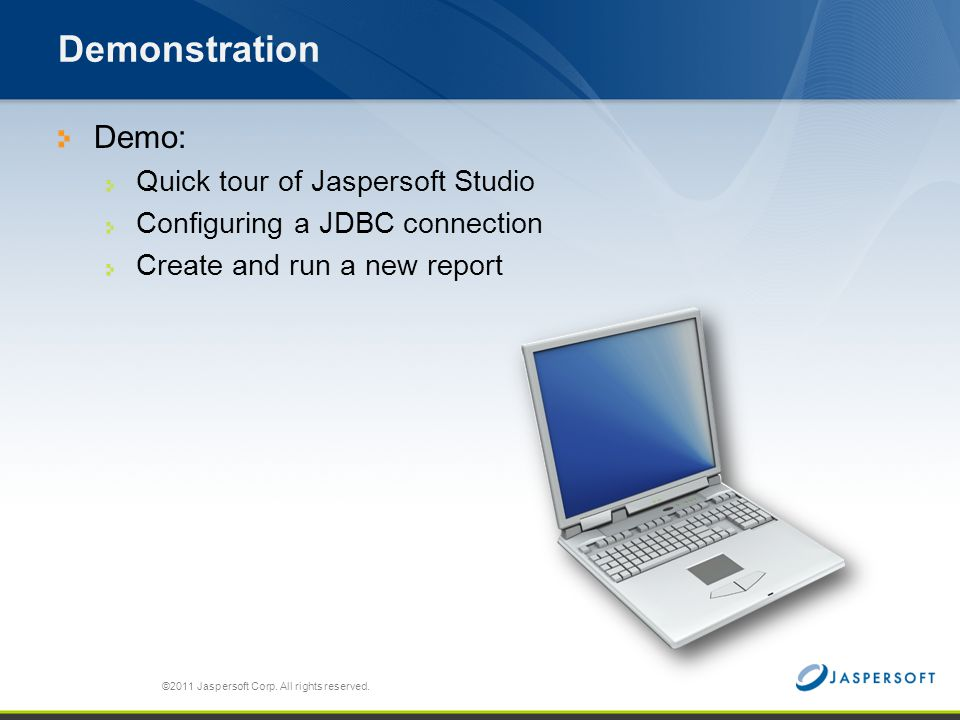 Demonstration Demo: Quick tour of Jaspersoft Studio Configuring a JDBC connection Create and run a new report ©2011 Jaspersoft Corp. All rights reserv
