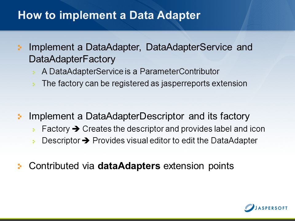 How to implement a Data Adapter Implement a DataAdapter, DataAdapterService and DataAdapterFactory A DataAdapterService is a ParameterContributor The
