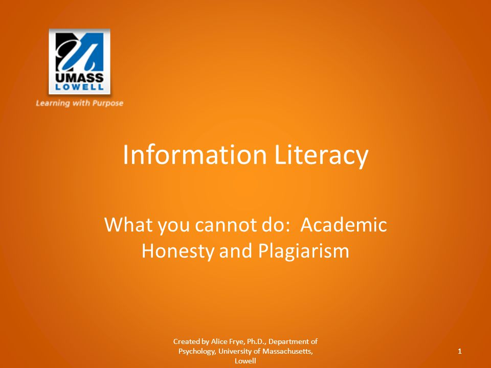 Information Literacy What you cannot do: Academic Honesty and Plagiarism Created by Alice Frye, Ph.D., Department of Psychology, University of Massachusetts, Lowell 1