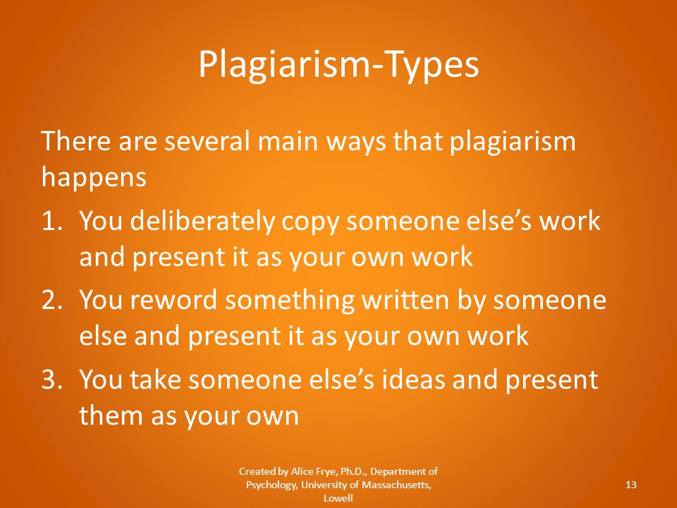 Plagiarism-Types There are several main ways that plagiarism happens 1.You deliberately copy someone else's work and present it as your own work 2.You reword something written by someone else and present it as your own work 3.You take someone else's ideas and present them as your own Created by Alice Frye, Ph.D., Department of Psychology, University of Massachusetts, Lowell 13
