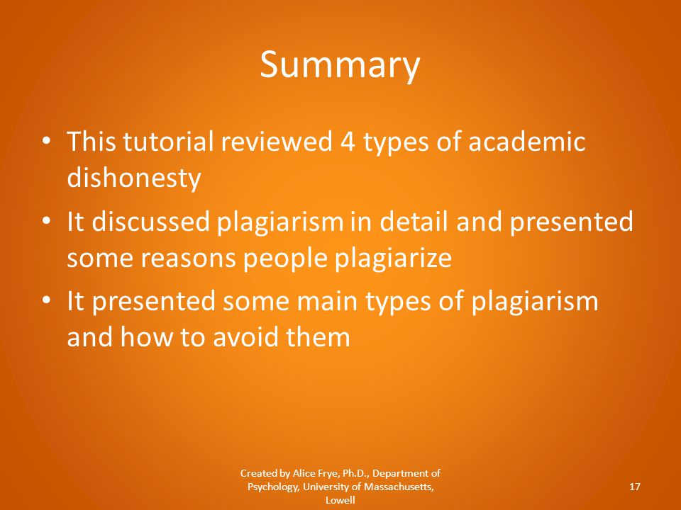 Summary This tutorial reviewed 4 types of academic dishonesty It discussed plagiarism in detail and presented some reasons people plagiarize It presented some main types of plagiarism and how to avoid them Created by Alice Frye, Ph.D., Department of Psychology, University of Massachusetts, Lowell 17