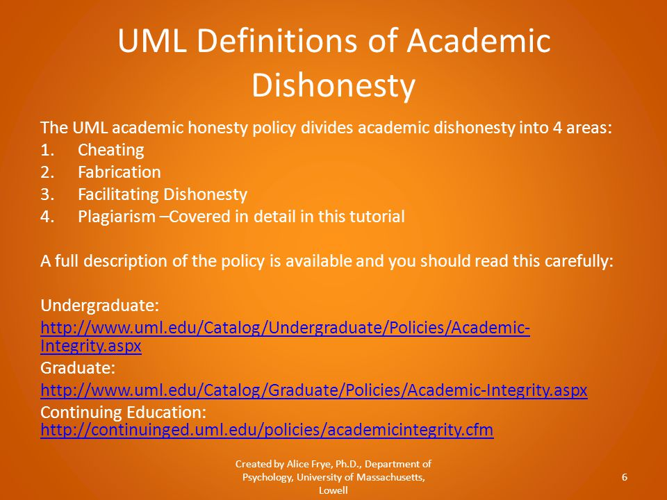 UML Definitions of Academic Dishonesty The UML academic honesty policy divides academic dishonesty into 4 areas: 1.Cheating 2.Fabrication 3.Facilitating Dishonesty 4.Plagiarism –Covered in detail in this tutorial A full description of the policy is available and you should read this carefully: Undergraduate: http://www.uml.edu/Catalog/Undergraduate/Policies/Academic- Integrity.aspx Graduate: http://www.uml.edu/Catalog/Graduate/Policies/Academic-Integrity.aspx Continuing Education: http://continuinged.uml.edu/policies/academicintegrity.cfm http://continuinged.uml.edu/policies/academicintegrity.cfm Created by Alice Frye, Ph.D., Department of Psychology, University of Massachusetts, Lowell 6