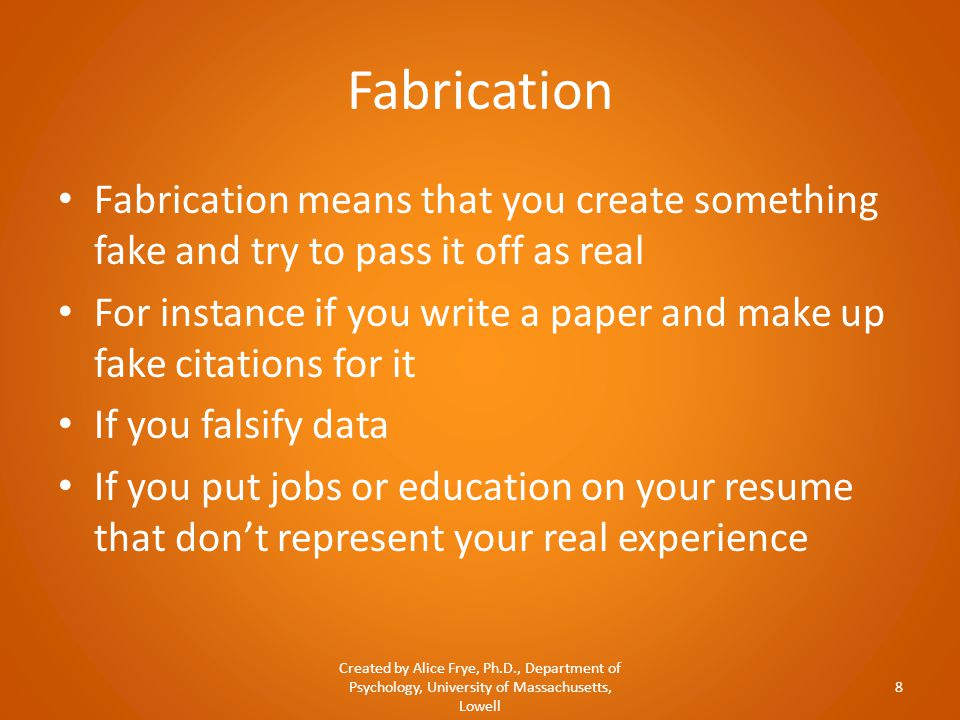 Fabrication Fabrication means that you create something fake and try to pass it off as real For instance if you write a paper and make up fake citatio