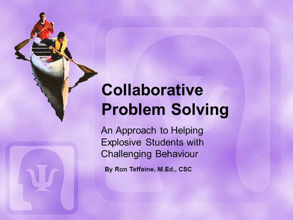 Collaborative Problem Solving An Approach to Helping Explosive Students with Challenging Behaviour By Ron Teffaine, M.Ed., CSC