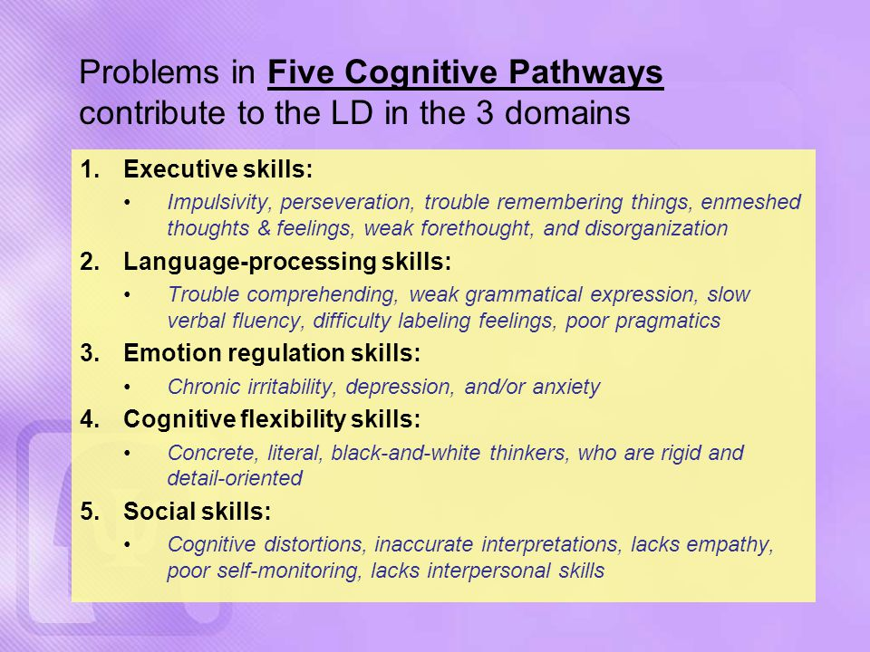 Problems in Five Cognitive Pathways contribute to the LD in the 3 domains 1.Executive skills: Impulsivity, perseveration, trouble remembering things, enmeshed thoughts & feelings, weak forethought, and disorganization 2.Language-processing skills: Trouble comprehending, weak grammatical expression, slow verbal fluency, difficulty labeling feelings, poor pragmatics 3.Emotion regulation skills: Chronic irritability, depression, and/or anxiety 4.Cognitive flexibility skills: Concrete, literal, black-and-white thinkers, who are rigid and detail-oriented 5.Social skills: Cognitive distortions, inaccurate interpretations, lacks empathy, poor self-monitoring, lacks interpersonal skills