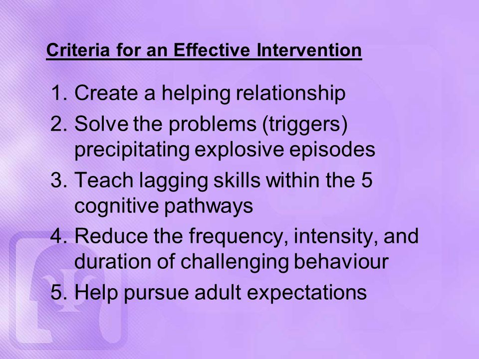 Criteria for an Effective Intervention 1.Create a helping relationship 2.Solve the problems (triggers) precipitating explosive episodes 3.Teach lagging skills within the 5 cognitive pathways 4.Reduce the frequency, intensity, and duration of challenging behaviour 5.Help pursue adult expectations