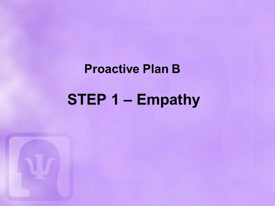 Proactive Plan B STEP 1 – Empathy