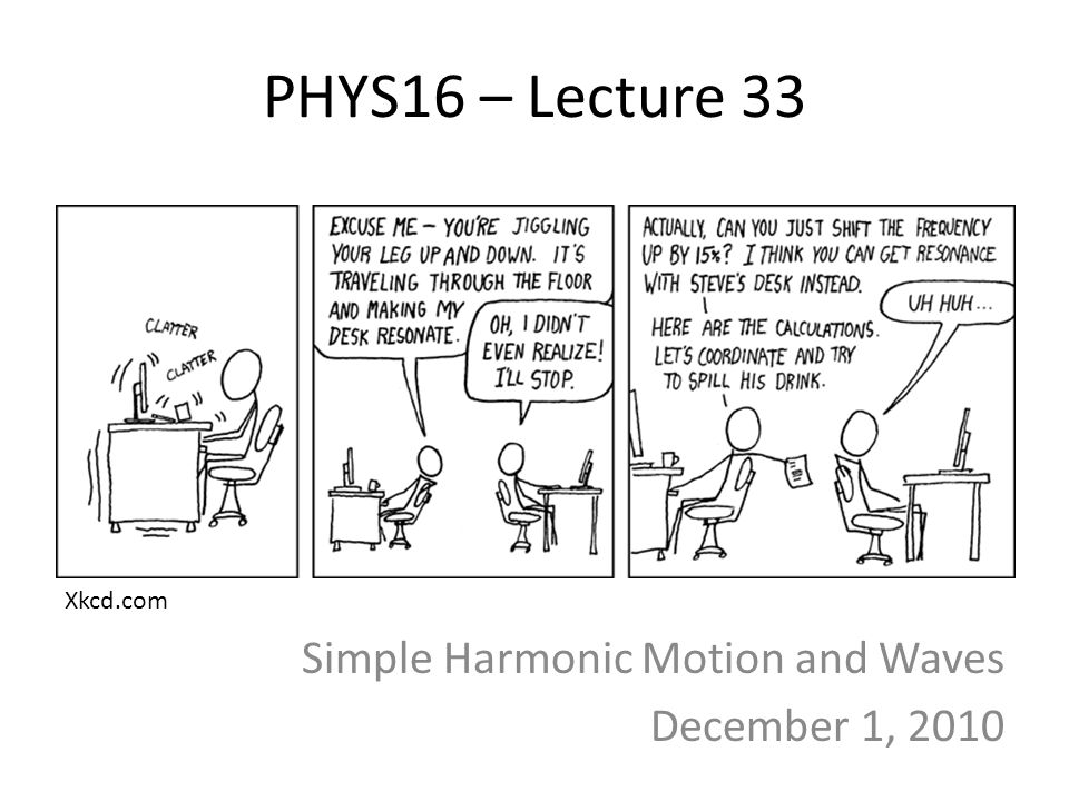 PHYS16 – Lecture 33 Simple Harmonic Motion and Waves December 1, 2010 Xkcd.com