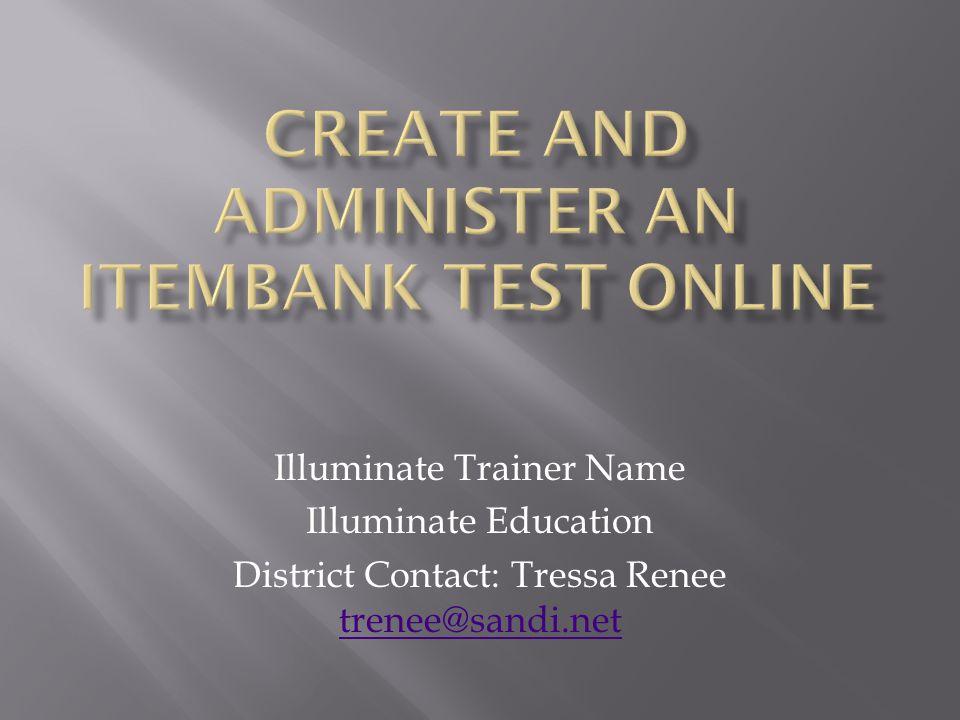 Illuminate Trainer Name Illuminate Education District Contact: Tressa Renee trenee@sandi.net trenee@sandi.net