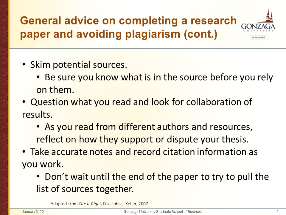 General advice on completing a research paper and avoiding plagiarism (cont.) Skim potential sources. Be sure you know what is in the source before yo