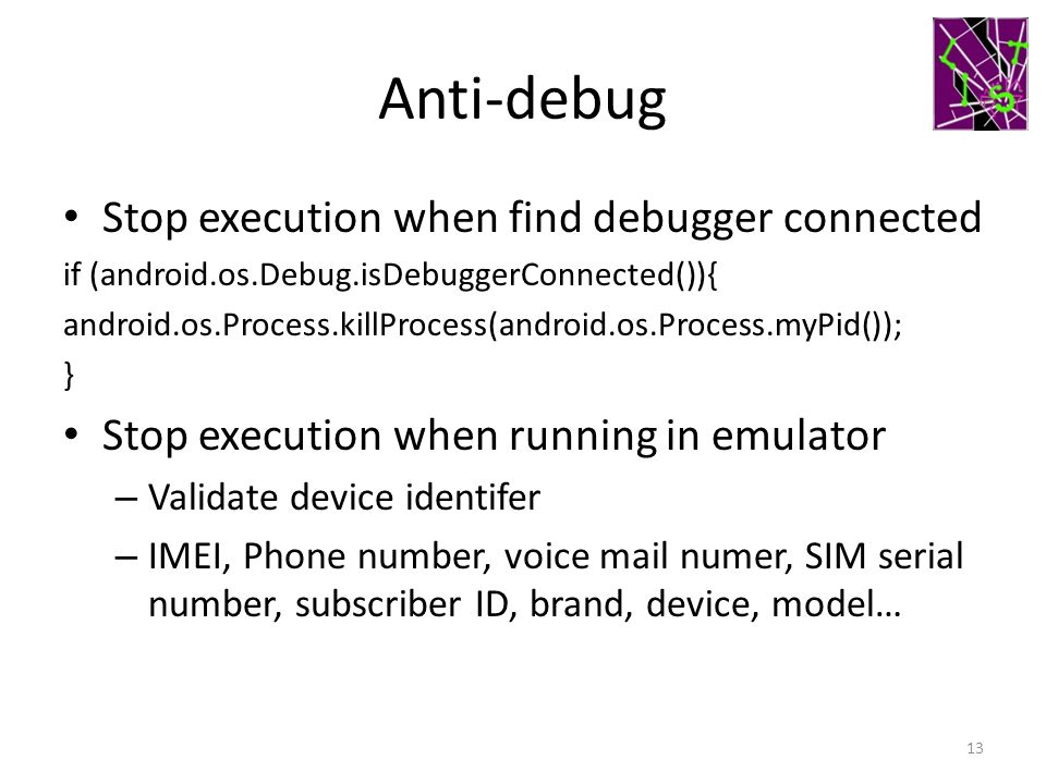 Anti-debug Stop execution when find debugger connected if (android.os.Debug.isDebuggerConnected()){ android.os.Process.killProcess(android.os.Process.
