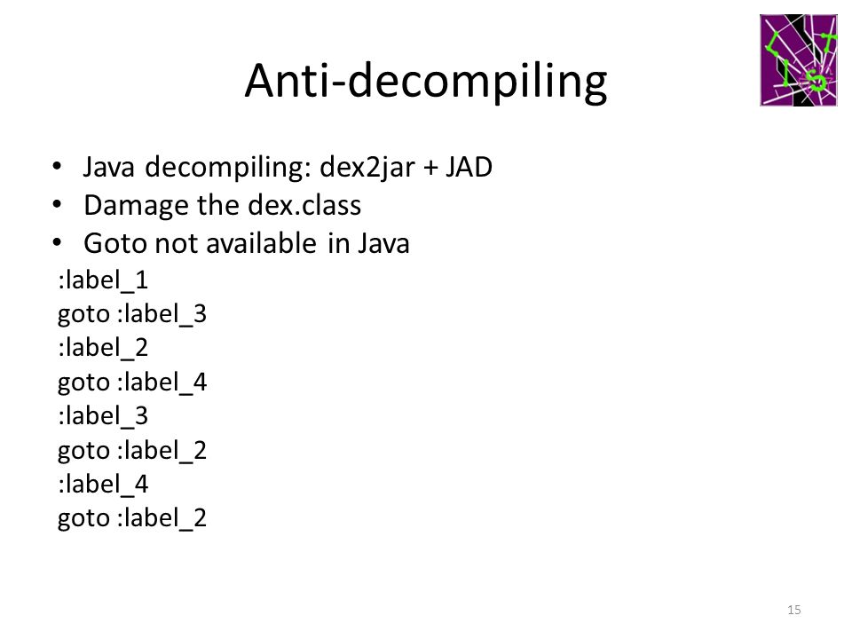 Anti-decompiling Java decompiling: dex2jar + JAD Damage the dex.class Goto not available in Java :label_1 goto :label_3 :label_2 goto :label_4 :label_