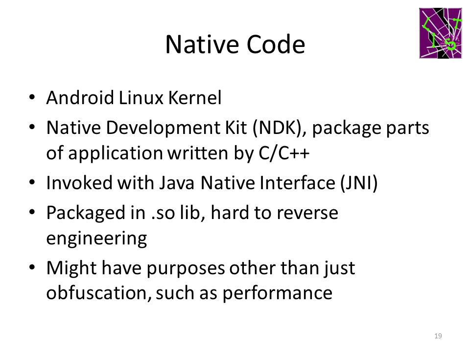 Native Code Android Linux Kernel Native Development Kit (NDK), package parts of application written by C/C++ Invoked with Java Native Interface (JNI)