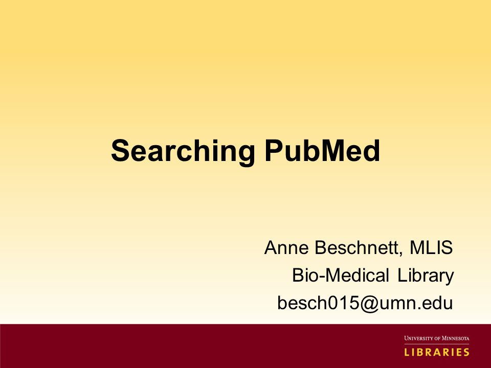 Searching PubMed Anne Beschnett, MLIS Bio-Medical Library besch015@umn.edu