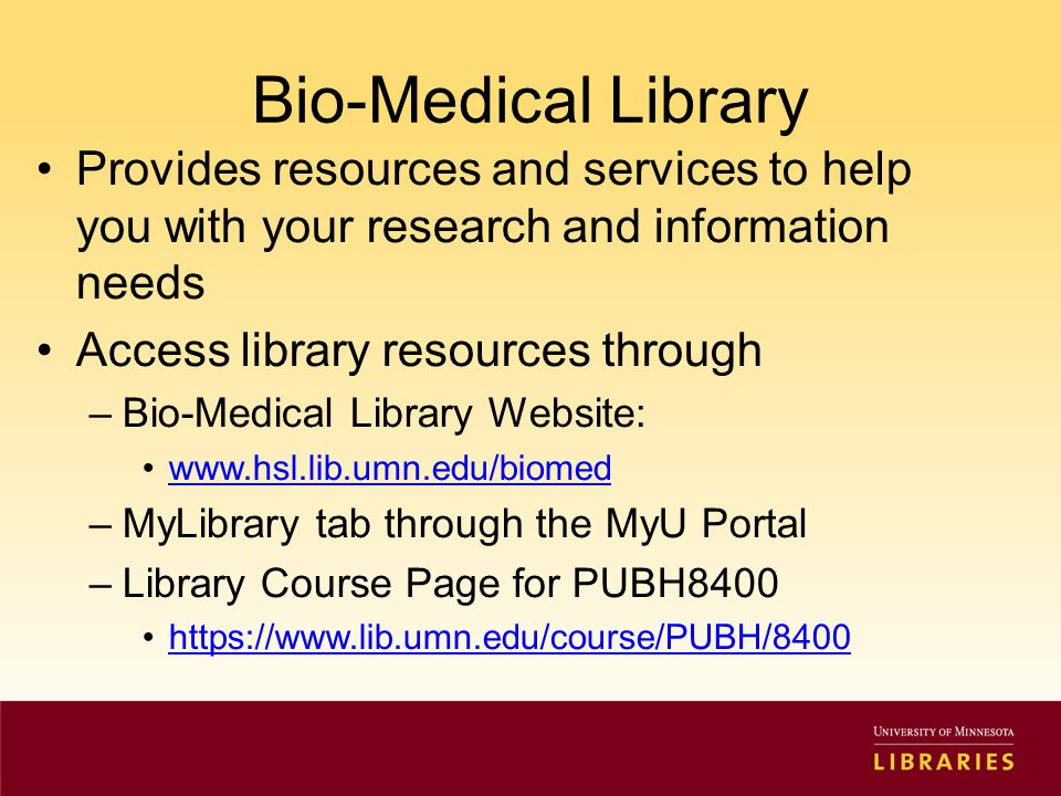 Bio-Medical Library Provides resources and services to help you with your research and information needs Access library resources through –Bio-Medical Library Website: www.hsl.lib.umn.edu/biomed –MyLibrary tab through the MyU Portal –Library Course Page for PUBH8400 https://www.lib.umn.edu/course/PUBH/8400