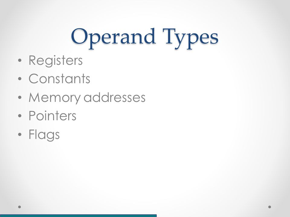 Operand Types Registers Constants Memory addresses Pointers Flags