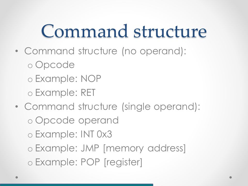 Command structure Command structure (no operand): o Opcode o Example: NOP o Example: RET Command structure (single operand): o Opcode operand o Example: INT 0x3 o Example: JMP [memory address] o Example: POP [register]