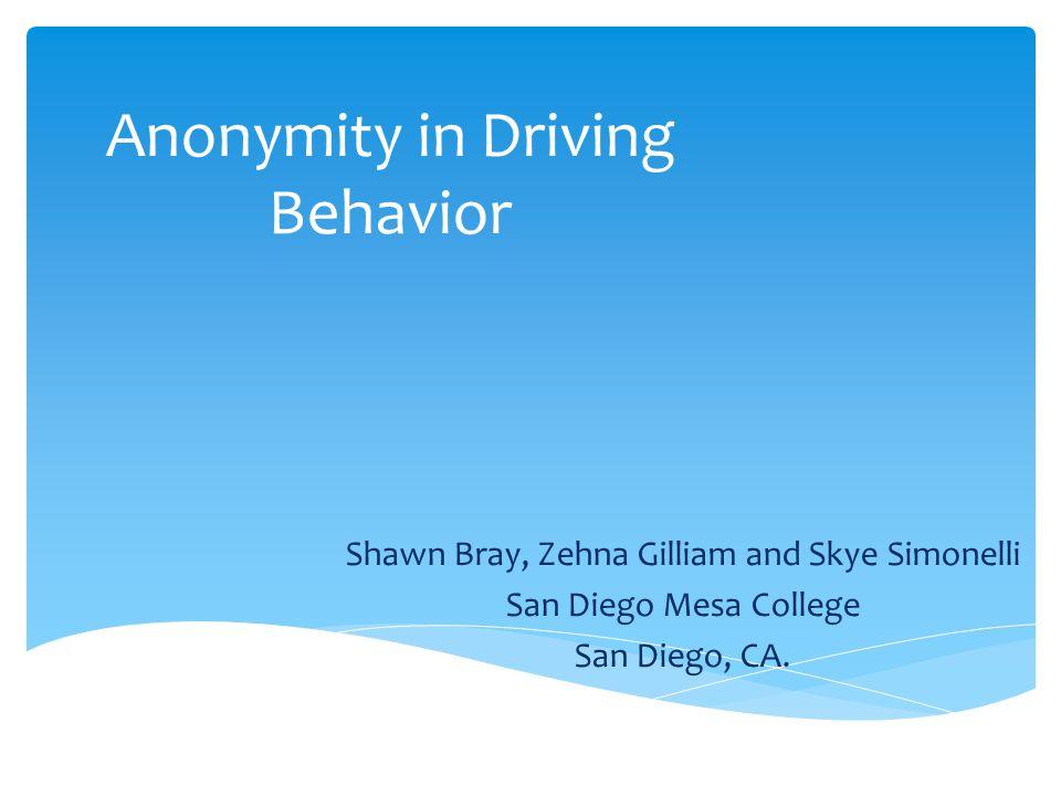 Anonymity in Driving Behavior Shawn Bray, Zehna Gilliam and Skye Simonelli San Diego Mesa College San Diego, CA.