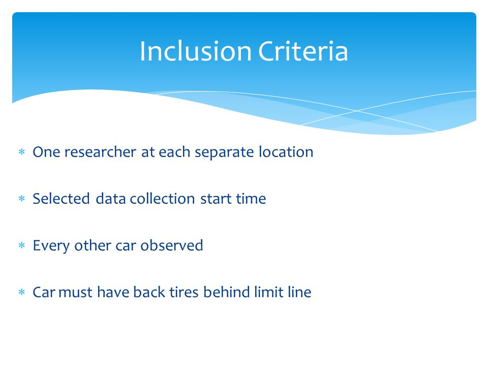  One researcher at each separate location  Selected data collection start time  Every other car observed  Car must have back tires behind limit line Inclusion Criteria