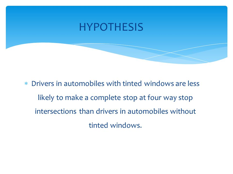 Drivers in automobiles with tinted windows are less likely to make a complete stop at four way stop intersections than drivers in automobiles without tinted windows.