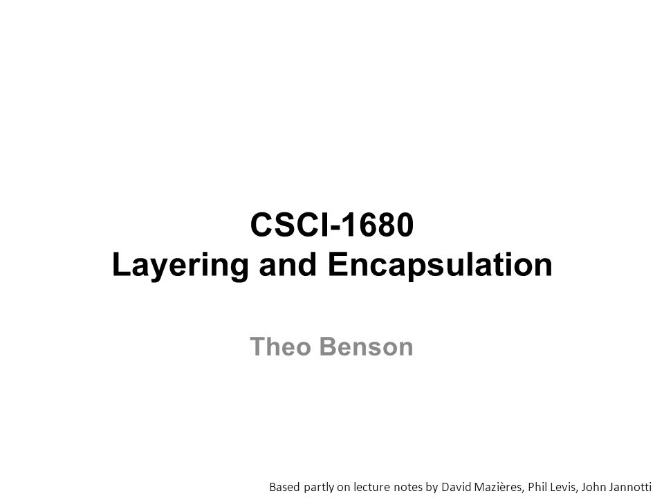 CSCI-1680 Layering and Encapsulation Based partly on lecture notes by David Mazières, Phil Levis, John Jannotti Theo Benson