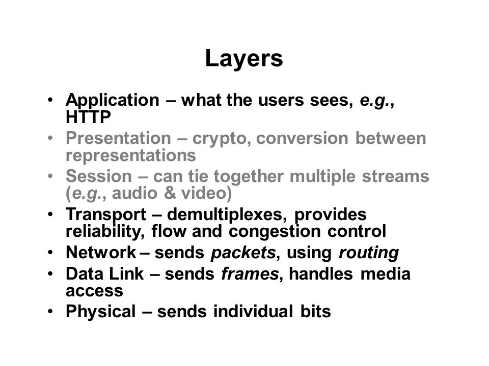 Layers Application – what the users sees, e.g., HTTP Presentation – crypto, conversion between representations Session – can tie together multiple streams (e.g., audio & video) Transport – demultiplexes, provides reliability, flow and congestion control Network – sends packets, using routing Data Link – sends frames, handles media access Physical – sends individual bits