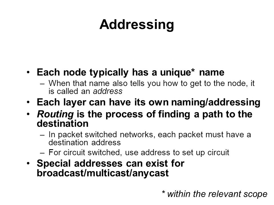 Addressing Each node typically has a unique* name –When that name also tells you how to get to the node, it is called an address Each layer can have its own naming/addressing Routing is the process of finding a path to the destination –In packet switched networks, each packet must have a destination address –For circuit switched, use address to set up circuit Special addresses can exist for broadcast/multicast/anycast * within the relevant scope