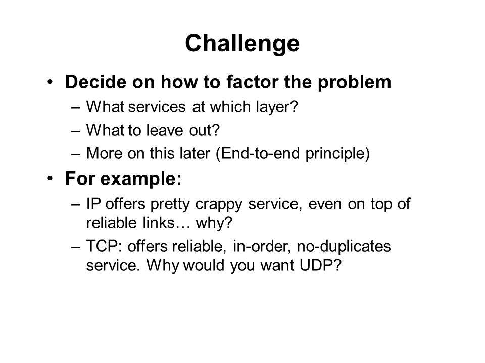 Challenge Decide on how to factor the problem –What services at which layer.