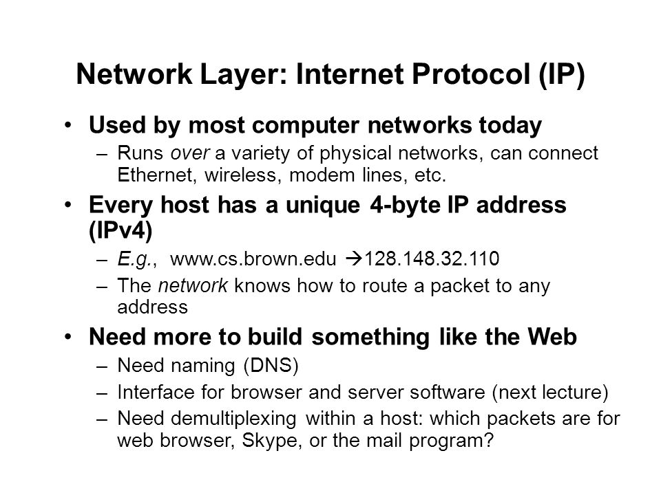 Network Layer: Internet Protocol (IP) Used by most computer networks today –Runs over a variety of physical networks, can connect Ethernet, wireless, modem lines, etc.