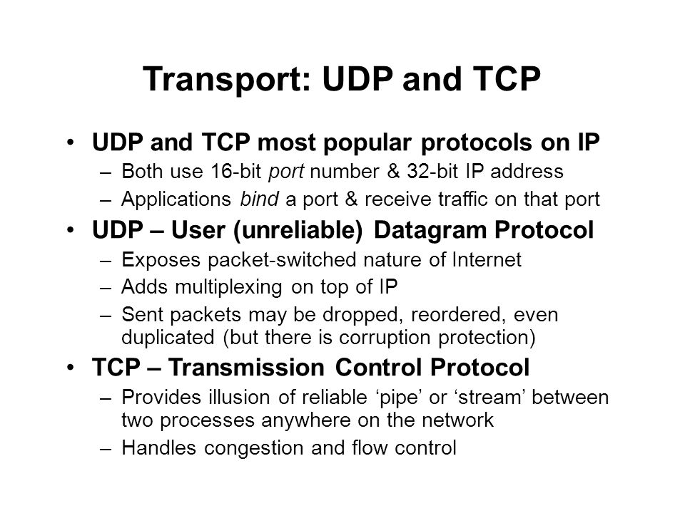 Transport: UDP and TCP UDP and TCP most popular protocols on IP –Both use 16-bit port number & 32-bit IP address –Applications bind a port & receive traffic on that port UDP – User (unreliable) Datagram Protocol –Exposes packet-switched nature of Internet –Adds multiplexing on top of IP –Sent packets may be dropped, reordered, even duplicated (but there is corruption protection) TCP – Transmission Control Protocol –Provides illusion of reliable 'pipe' or 'stream' between two processes anywhere on the network –Handles congestion and flow control