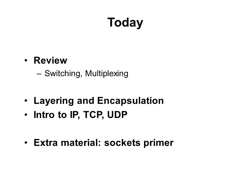 Today Review –Switching, Multiplexing Layering and Encapsulation Intro to IP, TCP, UDP Extra material: sockets primer