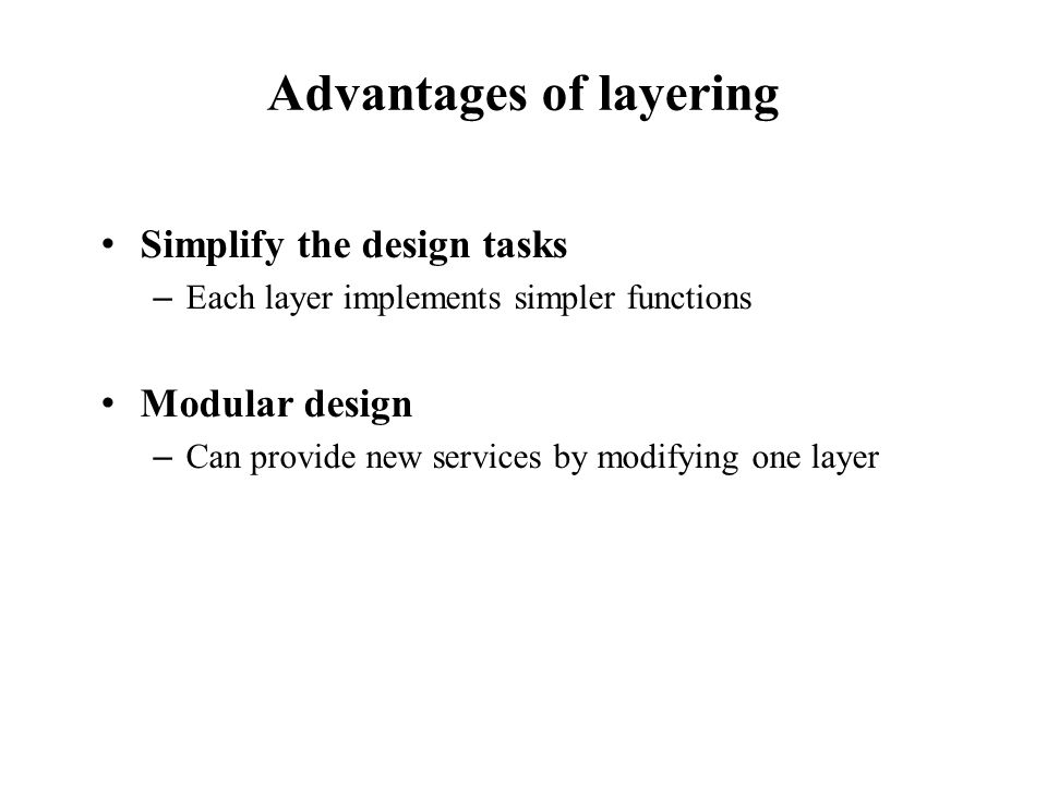 Advantages of layering Simplify the design tasks – Each layer implements simpler functions Modular design – Can provide new services by modifying one layer