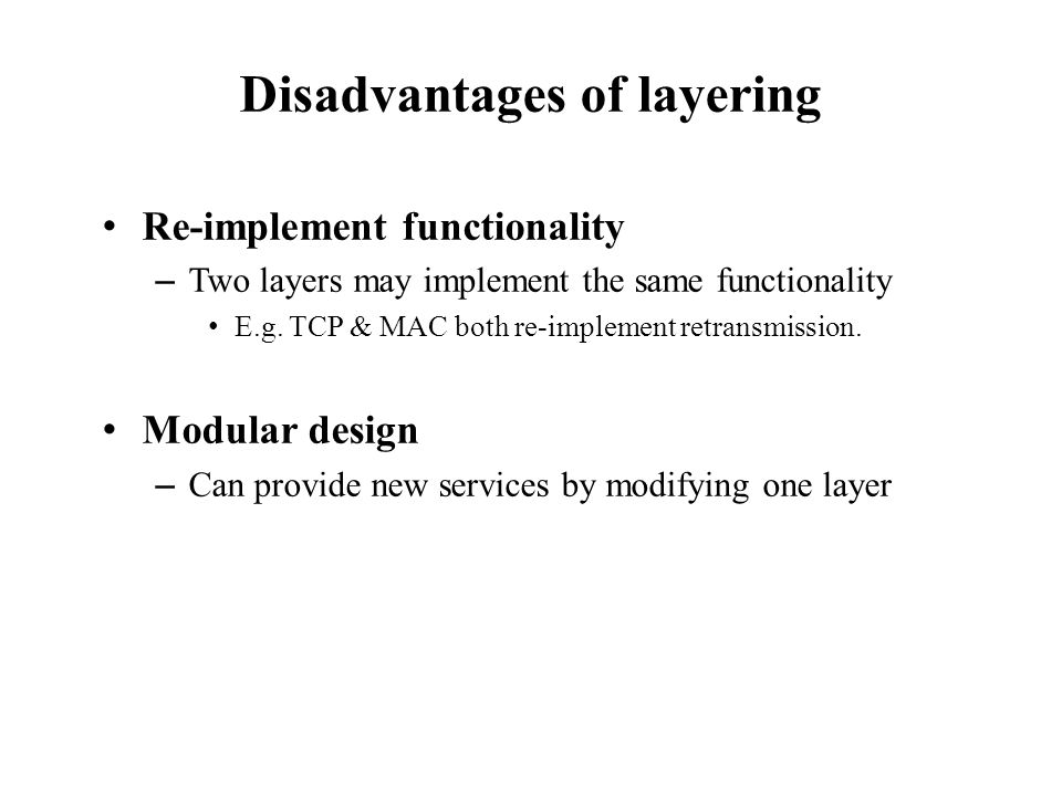 Disadvantages of layering Re-implement functionality – Two layers may implement the same functionality E.g.