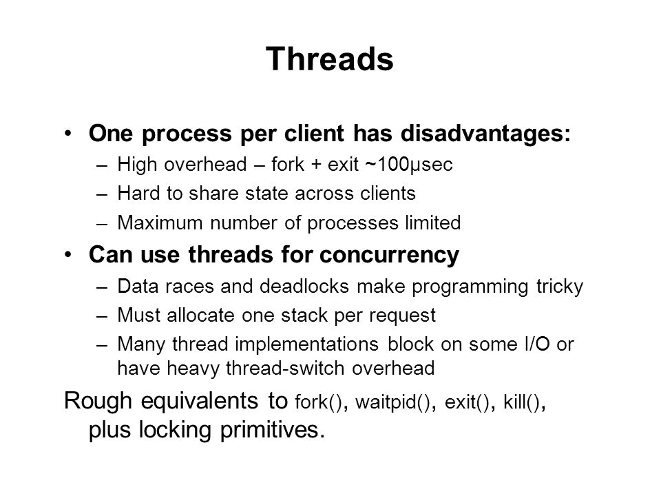 Threads One process per client has disadvantages: –High overhead – fork + exit ~100μsec –Hard to share state across clients –Maximum number of processes limited Can use threads for concurrency –Data races and deadlocks make programming tricky –Must allocate one stack per request –Many thread implementations block on some I/O or have heavy thread-switch overhead Rough equivalents to fork(), waitpid(), exit(), kill(), plus locking primitives.