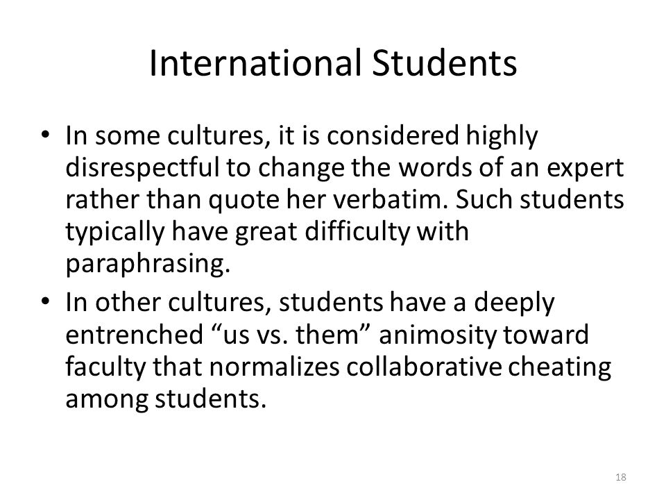 International Students In some cultures, it is considered highly disrespectful to change the words of an expert rather than quote her verbatim. Such s