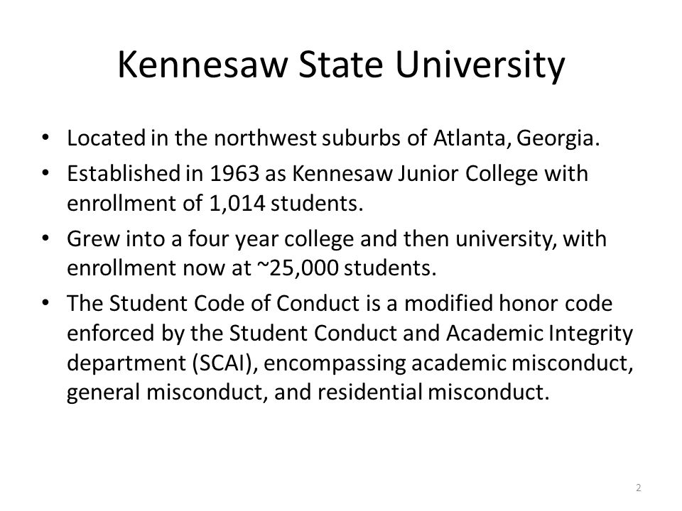 Kennesaw State University Located in the northwest suburbs of Atlanta, Georgia. Established in 1963 as Kennesaw Junior College with enrollment of 1,01