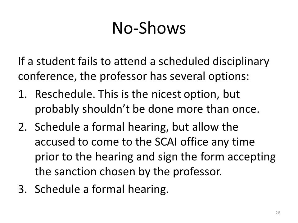 No-Shows If a student fails to attend a scheduled disciplinary conference, the professor has several options: 1.Reschedule. This is the nicest option,