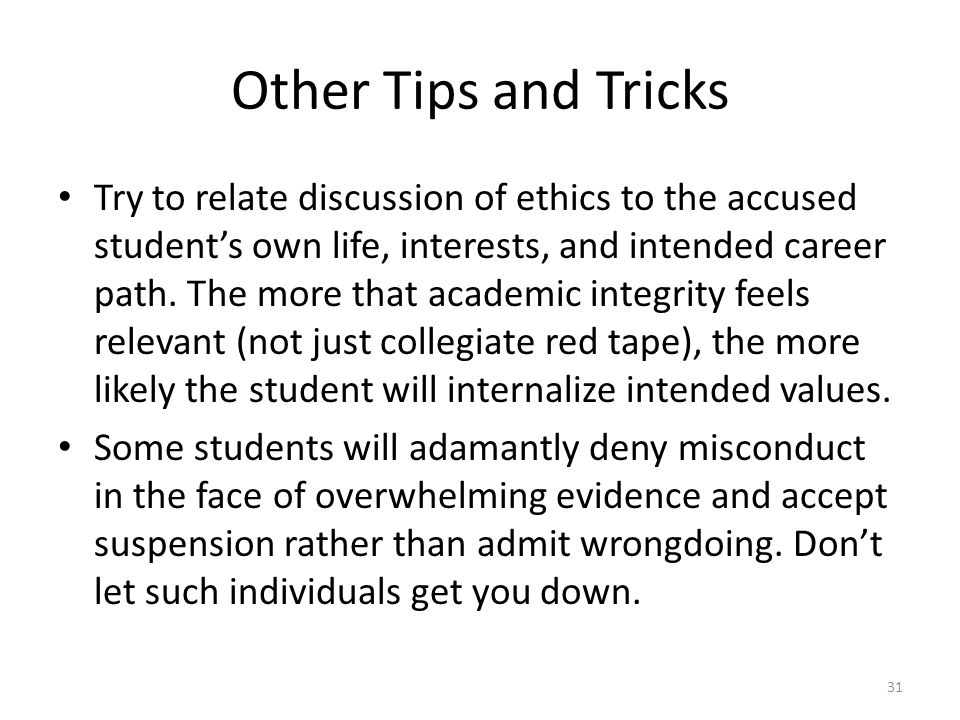 Other Tips and Tricks Try to relate discussion of ethics to the accused student's own life, interests, and intended career path. The more that academi