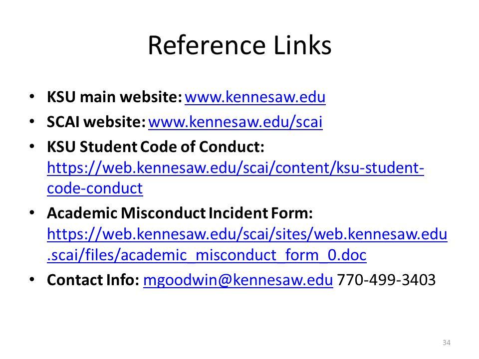 Reference Links KSU main website: www.kennesaw.eduwww.kennesaw.edu SCAI website: www.kennesaw.edu/scaiwww.kennesaw.edu/scai KSU Student Code of Conduct: https://web.kennesaw.edu/scai/content/ksu-student- code-conduct https://web.kennesaw.edu/scai/content/ksu-student- code-conduct Academic Misconduct Incident Form: https://web.kennesaw.edu/scai/sites/web.kennesaw.edu.scai/files/academic_misconduct_form_0.doc https://web.kennesaw.edu/scai/sites/web.kennesaw.edu.scai/files/academic_misconduct_form_0.doc Contact Info: mgoodwin@kennesaw.edu 770-499-3403mgoodwin@kennesaw.edu 34