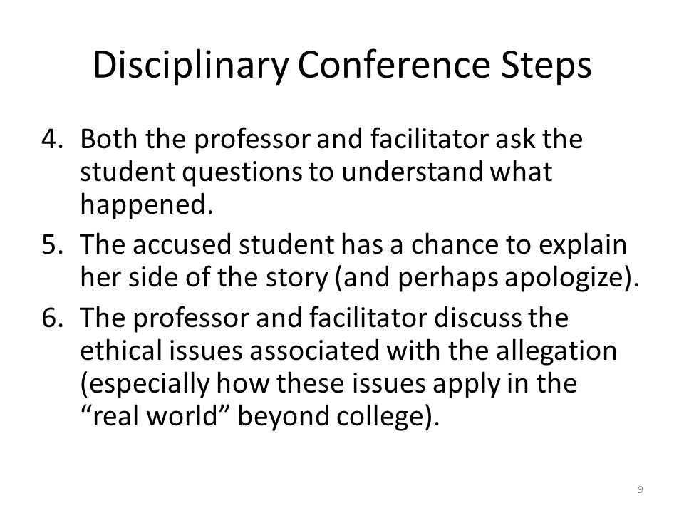 Disciplinary Conference Steps 4.Both the professor and facilitator ask the student questions to understand what happened. 5.The accused student has a