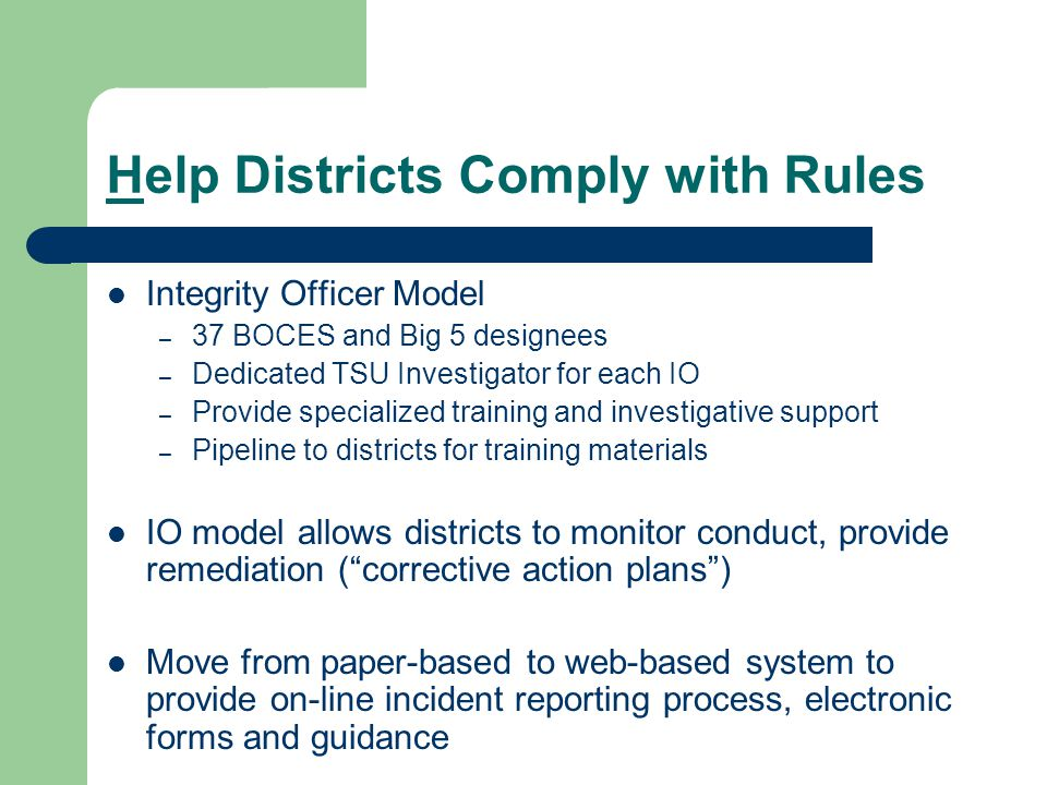 Help Districts Comply with Rules Integrity Officer Model – 37 BOCES and Big 5 designees – Dedicated TSU Investigator for each IO – Provide specialized training and investigative support – Pipeline to districts for training materials IO model allows districts to monitor conduct, provide remediation ( corrective action plans ) Move from paper-based to web-based system to provide on-line incident reporting process, electronic forms and guidance