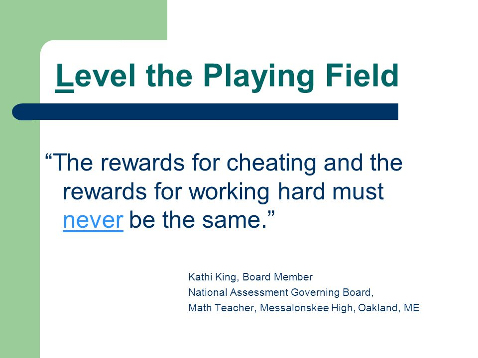 Level the Playing Field The rewards for cheating and the rewards for working hard must never be the same. Kathi King, Board Member National Assessment Governing Board, Math Teacher, Messalonskee High, Oakland, ME