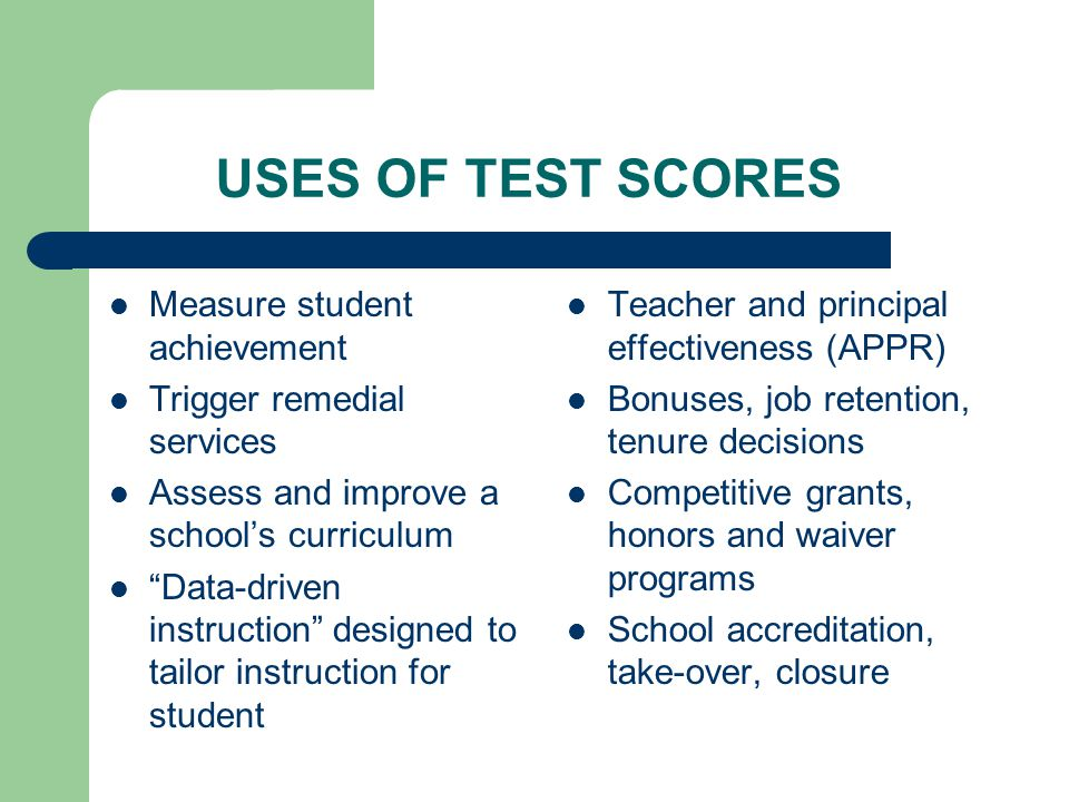 USES OF TEST SCORES Measure student achievement Trigger remedial services Assess and improve a school's curriculum Data-driven instruction designed to tailor instruction for student Teacher and principal effectiveness (APPR) Bonuses, job retention, tenure decisions Competitive grants, honors and waiver programs School accreditation, take-over, closure