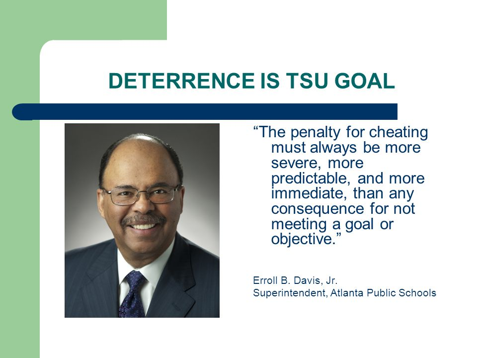 DETERRENCE IS TSU GOAL The penalty for cheating must always be more severe, more predictable, and more immediate, than any consequence for not meeting a goal or objective. Erroll B.