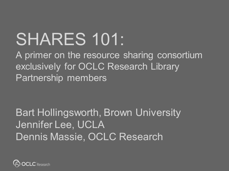 SHARES 101: A primer on the resource sharing consortium exclusively for OCLC Research Library Partnership members Bart Hollingsworth, Brown University Jennifer Lee, UCLA Dennis Massie, OCLC Research