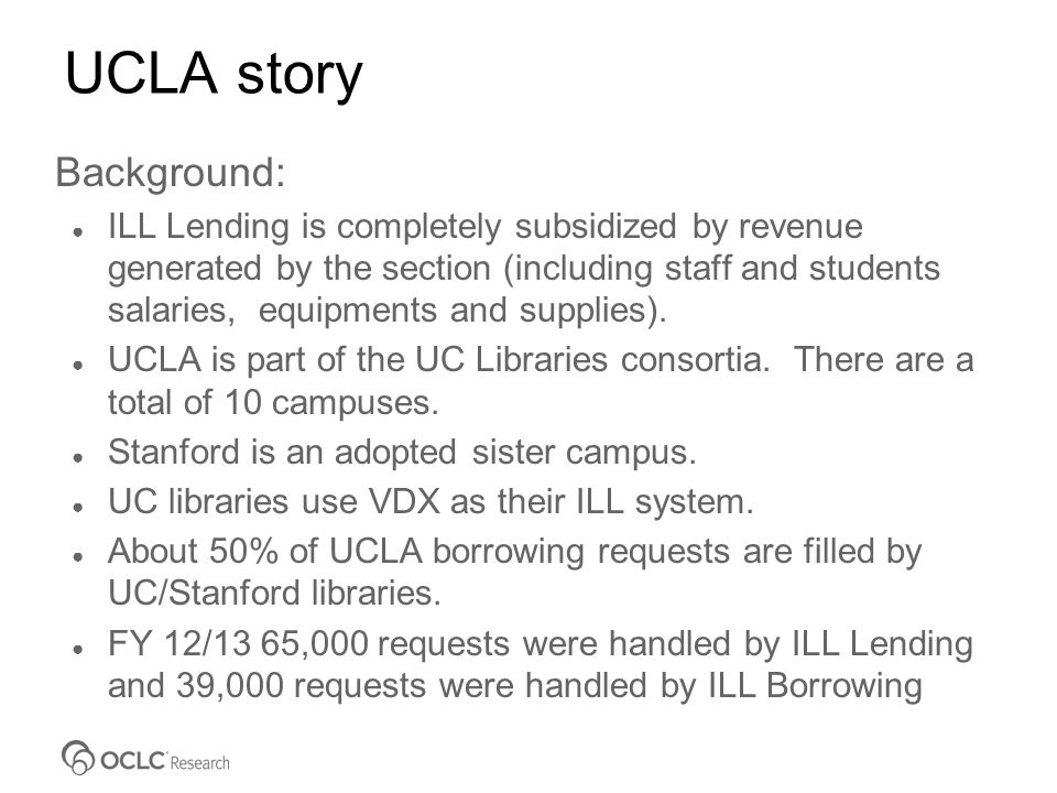 UCLA story Background: ● ILL Lending is completely subsidized by revenue generated by the section (including staff and students salaries, equipments and supplies).