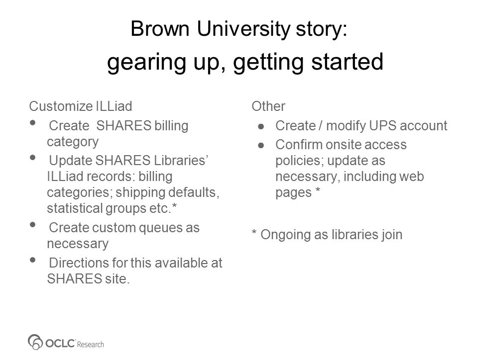 Brown University story: gearing up, getting started Customize ILLiad Create SHARES billing category Update SHARES Libraries' ILLiad records: billing categories; shipping defaults, statistical groups etc.* Create custom queues as necessary Directions for this available at SHARES site.