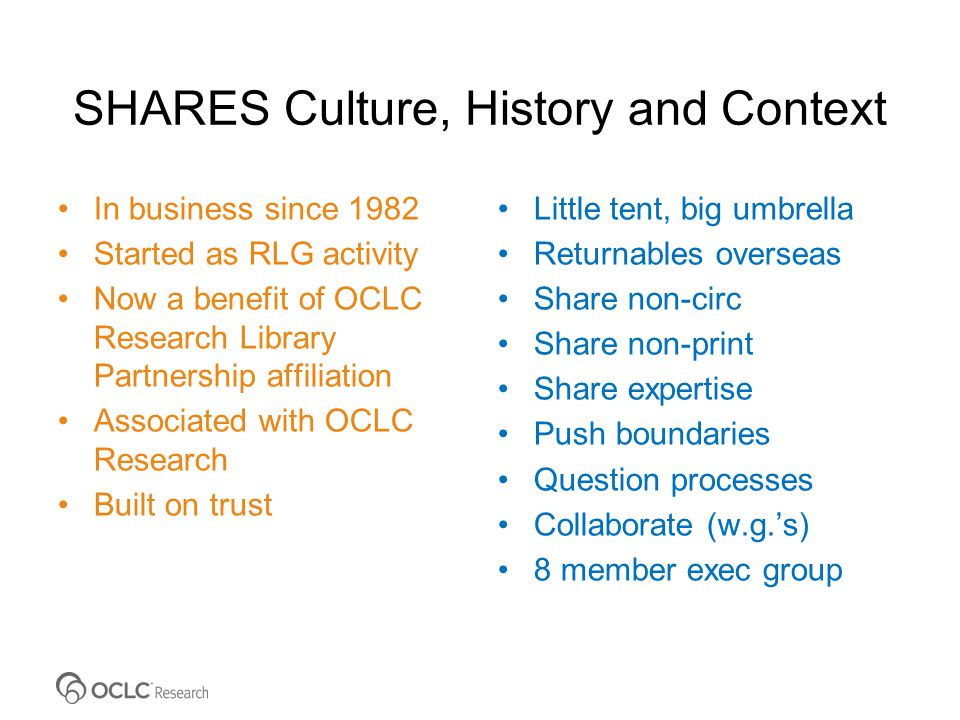 SHARES Culture, History and Context In business since 1982 Started as RLG activity Now a benefit of OCLC Research Library Partnership affiliation Associated with OCLC Research Built on trust Little tent, big umbrella Returnables overseas Share non-circ Share non-print Share expertise Push boundaries Question processes Collaborate (w.g.'s) 8 member exec group