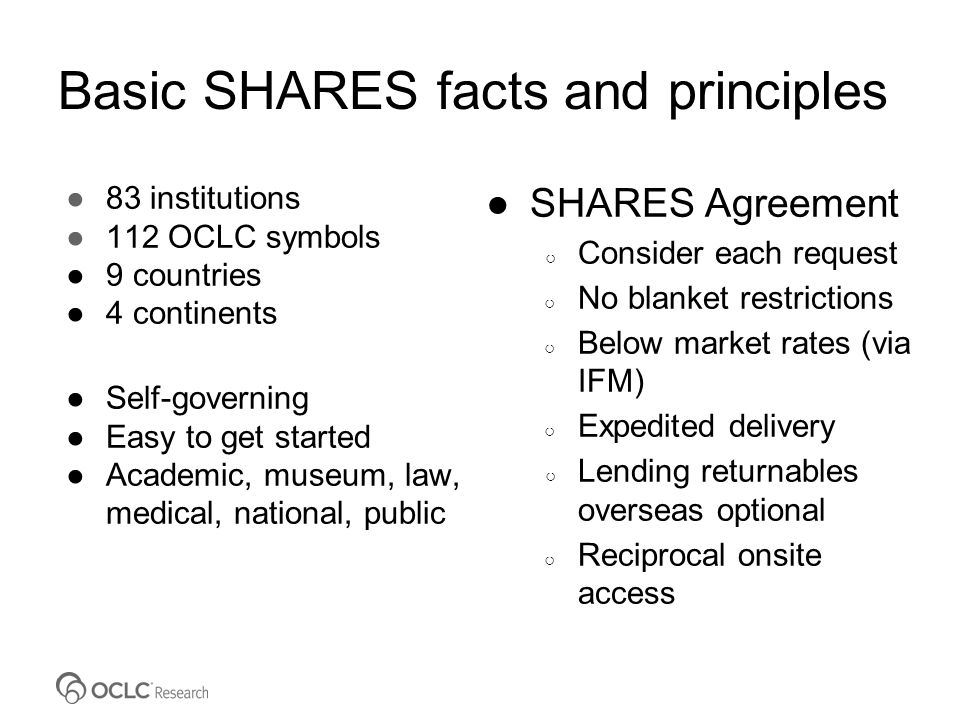 Basic SHARES facts and principles ●83 institutions ●112 OCLC symbols ●9 countries ●4 continents ●Self-governing ●Easy to get started ●Academic, museum, law, medical, national, public ●SHARES Agreement ○ Consider each request ○ No blanket restrictions ○ Below market rates (via IFM) ○ Expedited delivery ○ Lending returnables overseas optional ○ Reciprocal onsite access